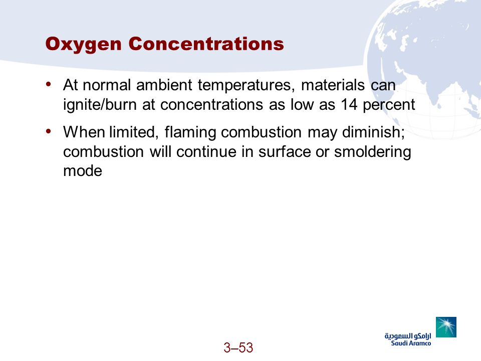 3–53 Oxygen Concentrations At normal ambient temperatures, materials can ignite/burn at concentrations as low as 14 percent When limited, flaming comb