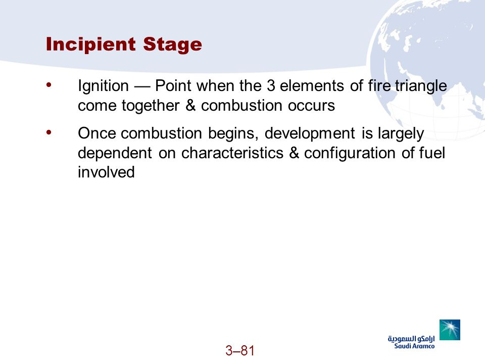 3–81 Incipient Stage Ignition Point when the 3 elements of fire triangle come together & combustion occurs Once combustion begins, development is larg