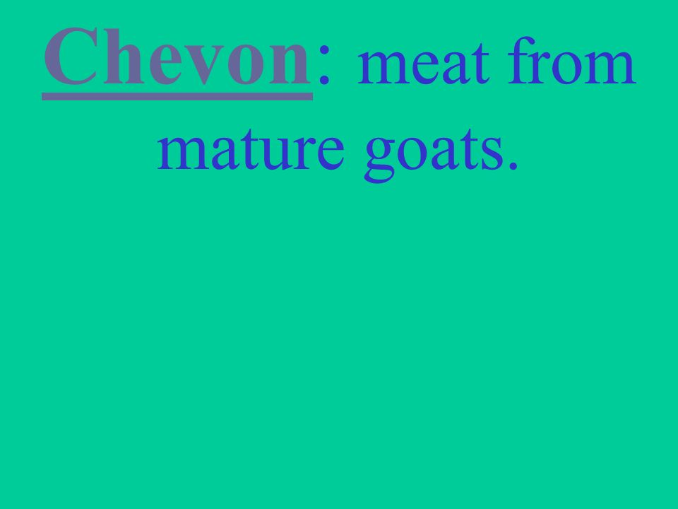 Chevon: meat from mature goats.