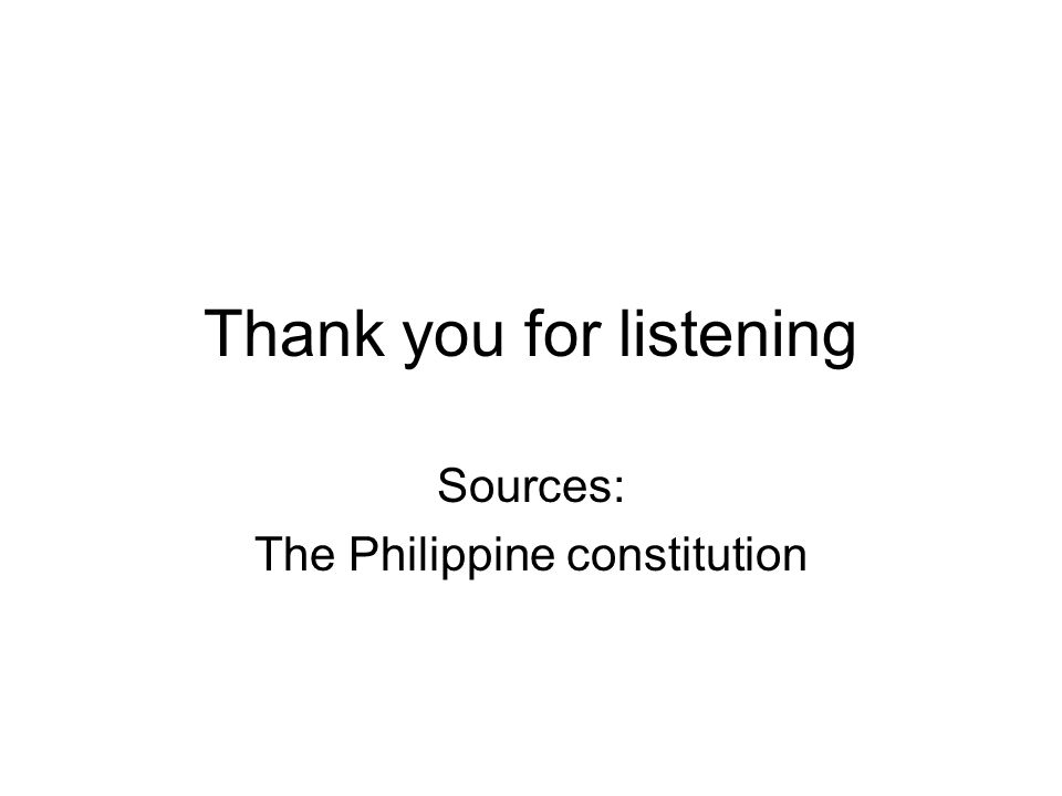 Thank you for listening Sources: The Philippine constitution