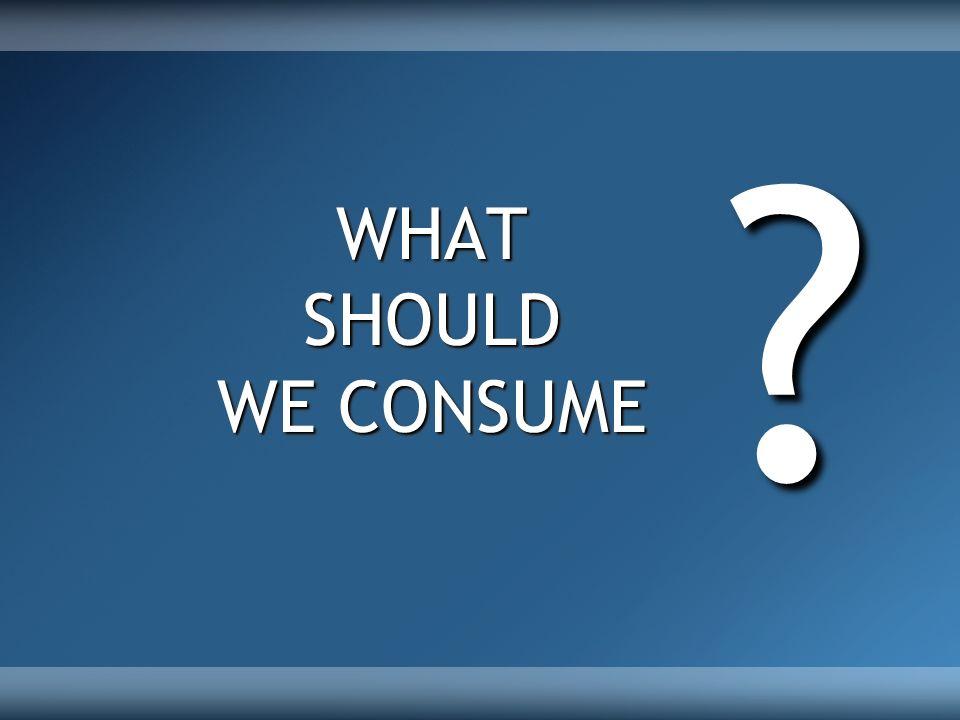 WHATSHOULD WE CONSUME ?