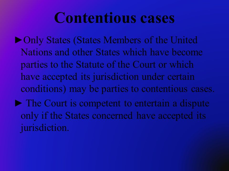 Contentious cases Only States (States Members of the United Nations and other States which have become parties to the Statute of the Court or which ha