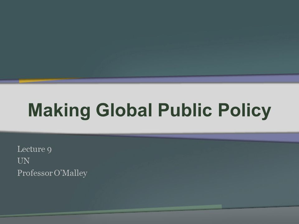 Making Global Public Policy Lecture 9 UN Professor OMalley