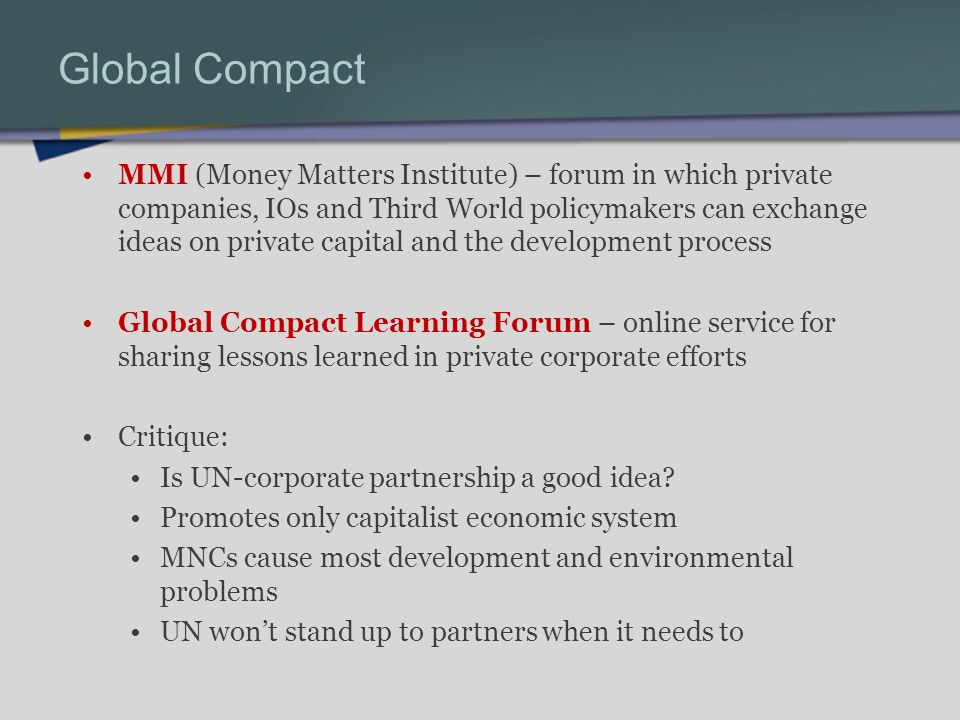 Global Compact MMI (Money Matters Institute) – forum in which private companies, IOs and Third World policymakers can exchange ideas on private capital and the development process Global Compact Learning Forum – online service for sharing lessons learned in private corporate efforts Critique: Is UN-corporate partnership a good idea.