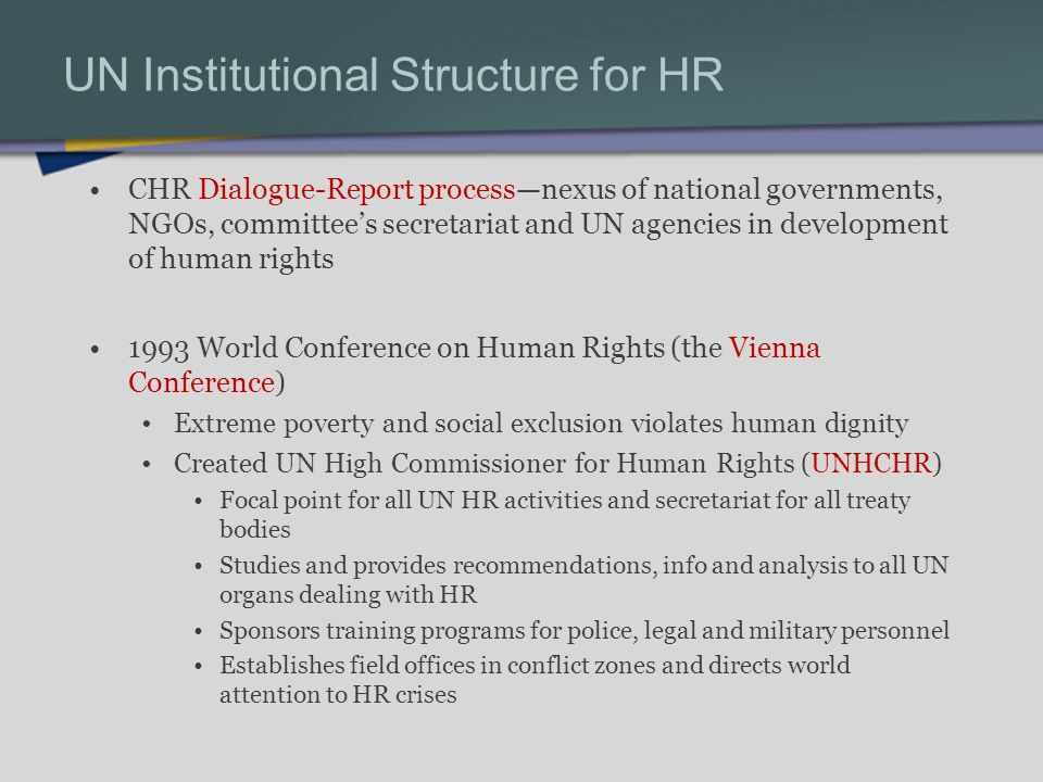 UN Institutional Structure for HR CHR Dialogue-Report processnexus of national governments, NGOs, committees secretariat and UN agencies in development of human rights 1993 World Conference on Human Rights (the Vienna Conference) Extreme poverty and social exclusion violates human dignity Created UN High Commissioner for Human Rights (UNHCHR) Focal point for all UN HR activities and secretariat for all treaty bodies Studies and provides recommendations, info and analysis to all UN organs dealing with HR Sponsors training programs for police, legal and military personnel Establishes field offices in conflict zones and directs world attention to HR crises