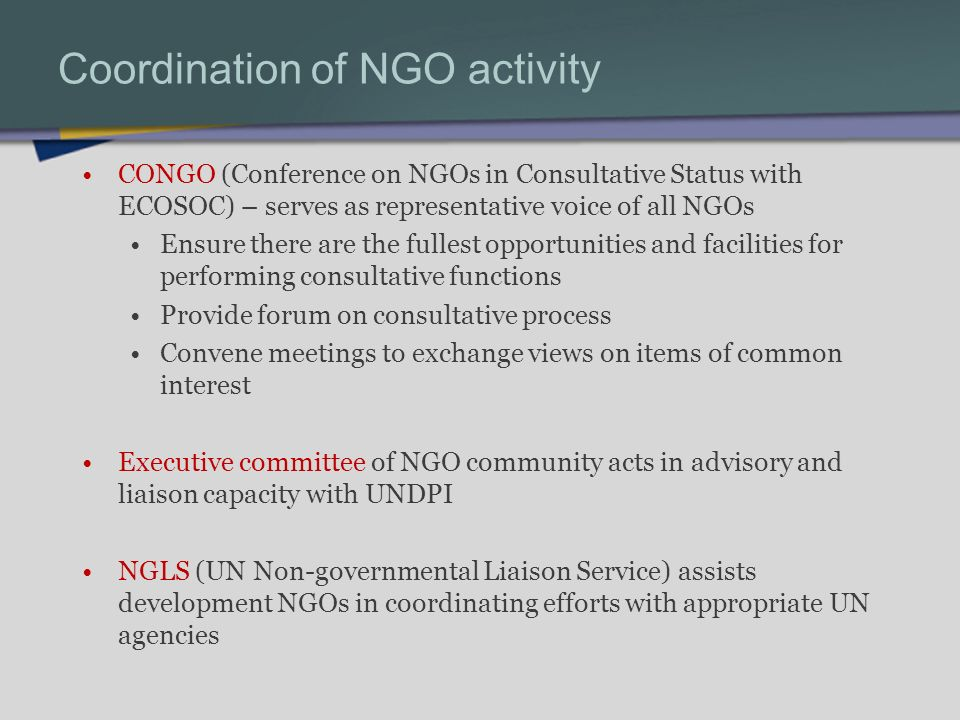Coordination of NGO activity CONGO (Conference on NGOs in Consultative Status with ECOSOC) – serves as representative voice of all NGOs Ensure there are the fullest opportunities and facilities for performing consultative functions Provide forum on consultative process Convene meetings to exchange views on items of common interest Executive committee of NGO community acts in advisory and liaison capacity with UNDPI NGLS (UN Non-governmental Liaison Service) assists development NGOs in coordinating efforts with appropriate UN agencies
