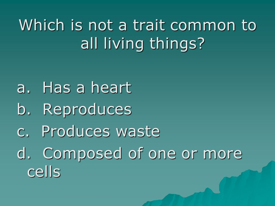 Which is not a trait common to all living things? a. Has a heart b. Reproduces c. Produces waste d. Composed of one or more cells