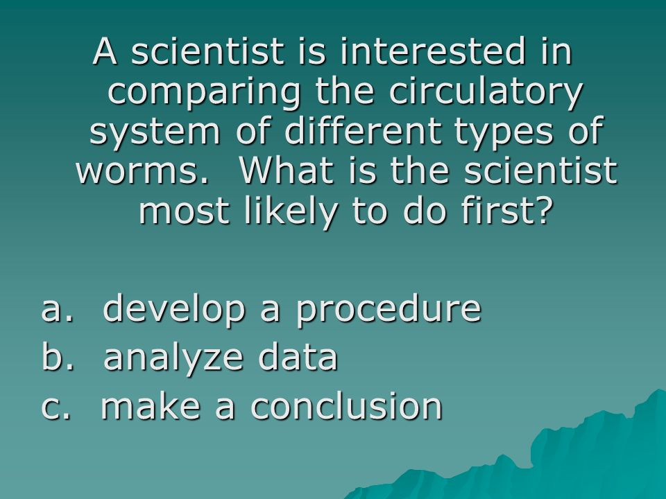 A scientist is interested in comparing the circulatory system of different types of worms. What is the scientist most likely to do first? a. develop a