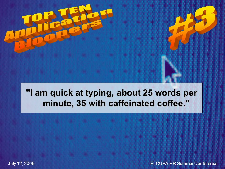 I am quick at typing, about 25 words per minute, 35 with caffeinated coffee. July 12, 2006FLCUPA-HR Summer Conference