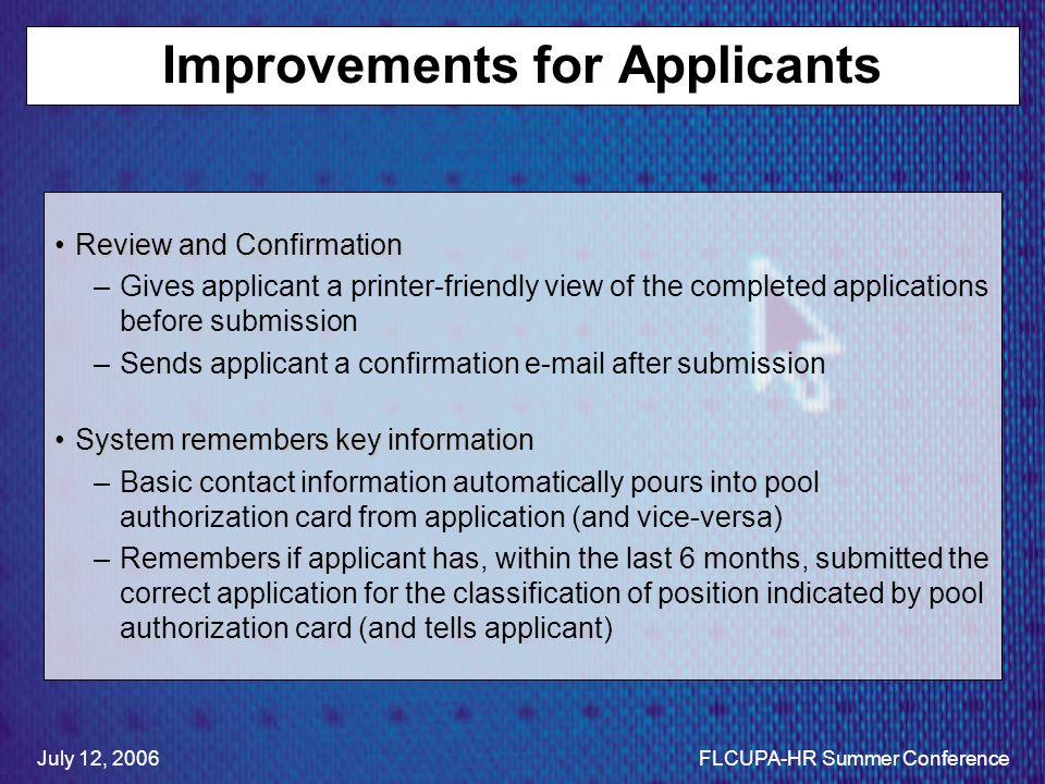Improvements for Applicants Review and ConfirmationReview and Confirmation –Gives applicant a printer-friendly view of the completed applications before submission –Sends applicant a confirmation e-mail after submission System remembers key informationSystem remembers key information –Basic contact information automatically pours into pool authorization card from application (and vice-versa) –Remembers if applicant has, within the last 6 months, submitted the correct application for the classification of position indicated by pool authorization card (and tells applicant) July 12, 2006FLCUPA-HR Summer Conference