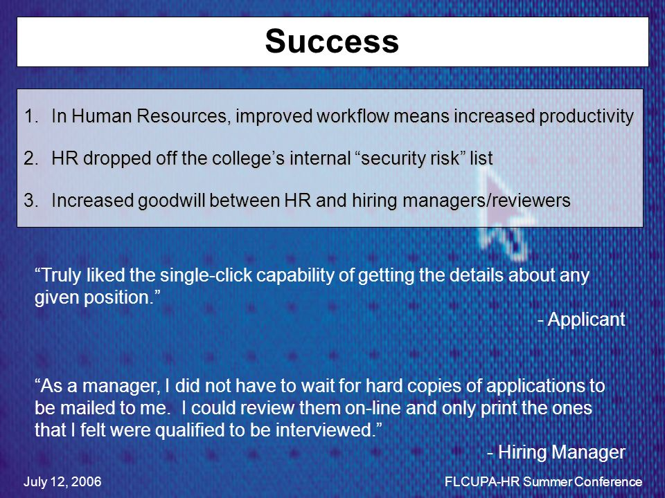 Success 1.In Human Resources, improved workflow means increased productivity 2.HR dropped off the colleges internal security risk list 3.Increased goodwill between HR and hiring managers/reviewers Truly liked the single-click capability of getting the details about any given position.