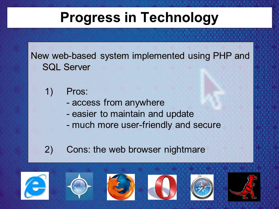 Progress in Technology New web-based system implemented using PHP and SQL Server 1)Pros: - access from anywhere - easier to maintain and update - much more user-friendly and secure 2)Cons: the web browser nightmare