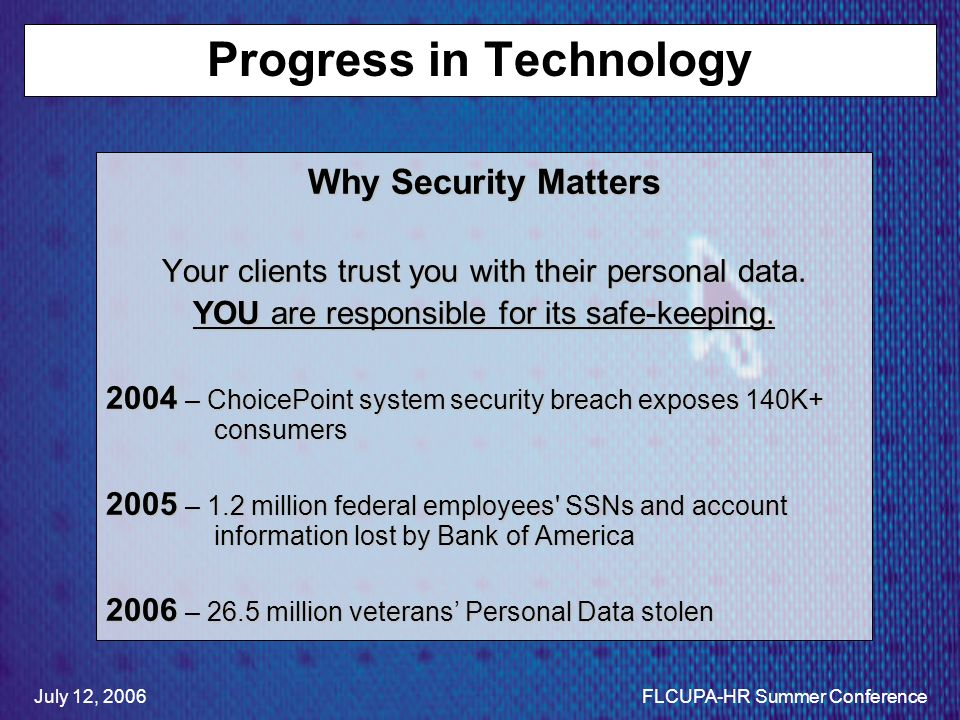 Progress in Technology Why Security Matters Your clients trust you with their personal data. YOU are responsible for its safe-keeping. 2004 – ChoicePo