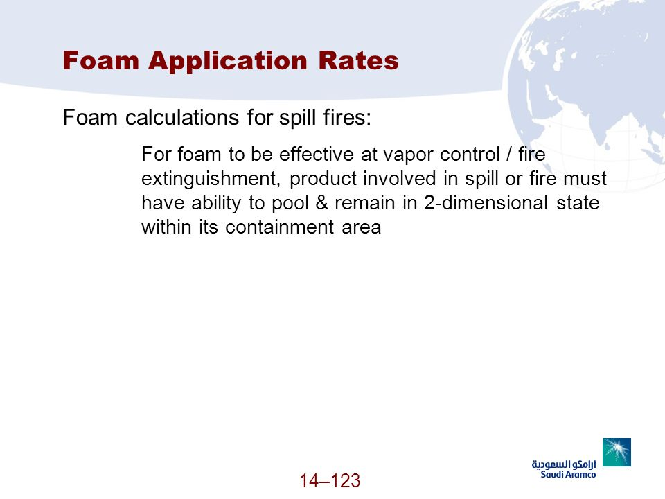 Foam Application Rates Foam calculations for spill fires: For foam to be effective at vapor control / fire extinguishment, product involved in spill o