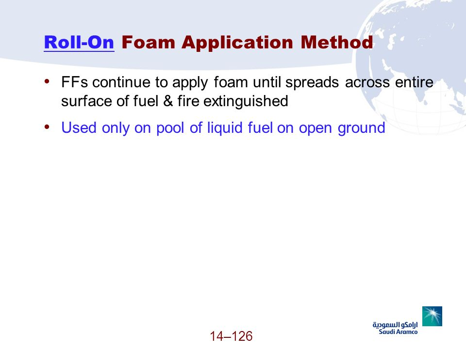 14–126 Roll-On Foam Application Method FFs continue to apply foam until spreads across entire surface of fuel & fire extinguished Used only on pool of