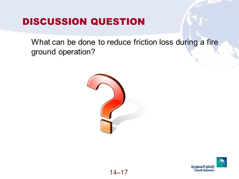14–17 DISCUSSION QUESTION What can be done to reduce friction loss during a fire ground operation?