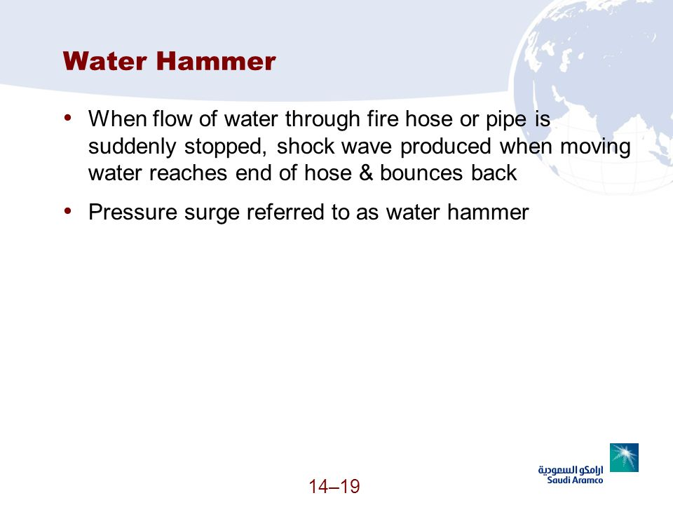 14–19 Water Hammer When flow of water through fire hose or pipe is suddenly stopped, shock wave produced when moving water reaches end of hose & bounc