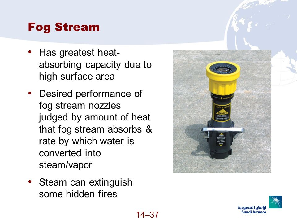 14–37 Fog Stream Has greatest heat- absorbing capacity due to high surface area Desired performance of fog stream nozzles judged by amount of heat tha