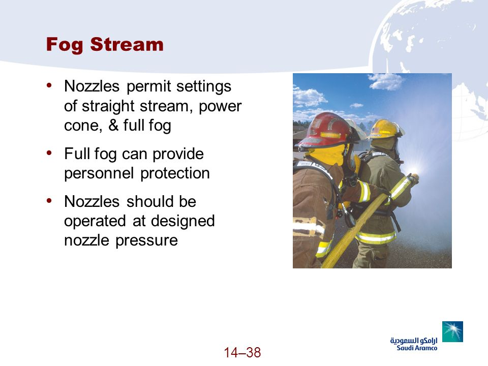14–38 Fog Stream Nozzles permit settings of straight stream, power cone, & full fog Full fog can provide personnel protection Nozzles should be operat