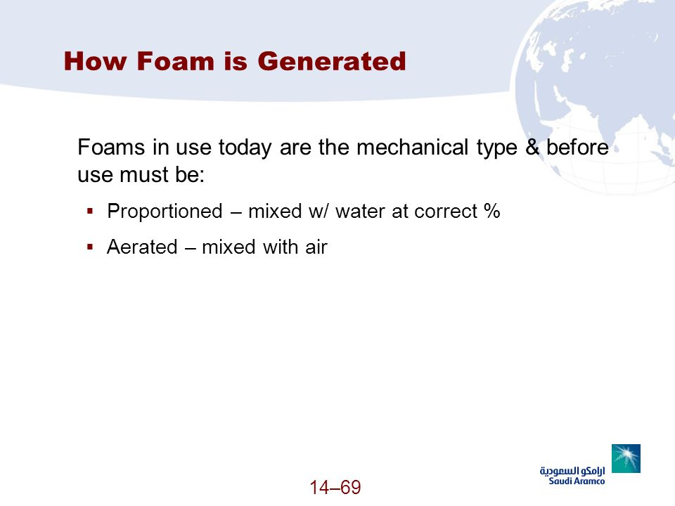 14–69 How Foam is Generated Foams in use today are the mechanical type & before use must be: Proportioned – mixed w/ water at correct % Aerated – mixe