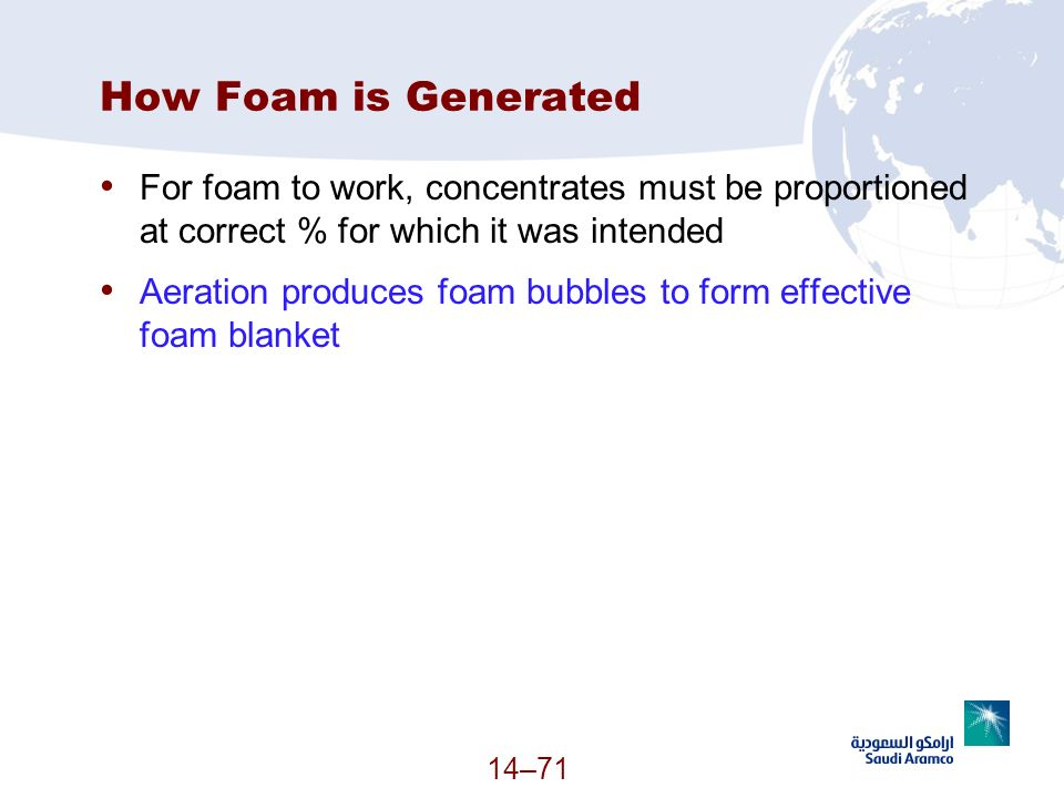 14–71 How Foam is Generated For foam to work, concentrates must be proportioned at correct % for which it was intended Aeration produces foam bubbles