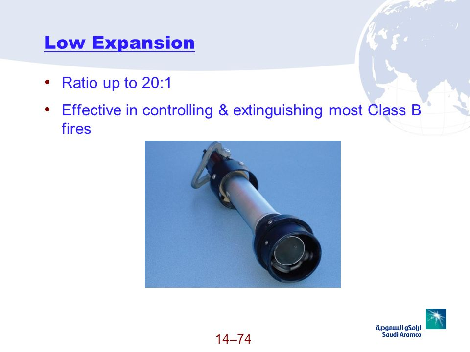 Low Expansion Ratio up to 20:1 Effective in controlling & extinguishing most Class B fires 14–74