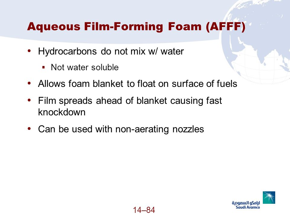 Aqueous Film-Forming Foam (AFFF) Hydrocarbons do not mix w/ water Not water soluble Allows foam blanket to float on surface of fuels Film spreads ahea