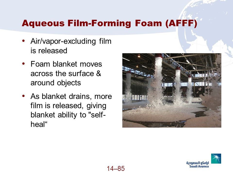 Aqueous Film-Forming Foam (AFFF) Air/vapor-excluding film is released Foam blanket moves across the surface & around objects As blanket drains, more f