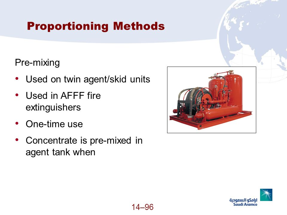 14–96 Proportioning Methods Pre-mixing Used on twin agent/skid units Used in AFFF fire extinguishers One-time use Concentrate is pre-mixed in agent ta