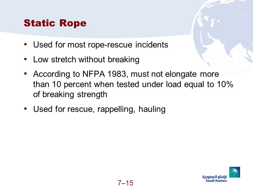 7–15 Static Rope Used for most rope-rescue incidents Low stretch without breaking According to NFPA 1983, must not elongate more than 10 percent when