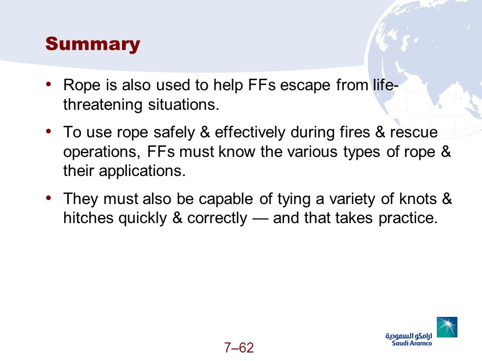 7–62 Summary Rope is also used to help FFs escape from life- threatening situations. To use rope safely & effectively during fires & rescue operations