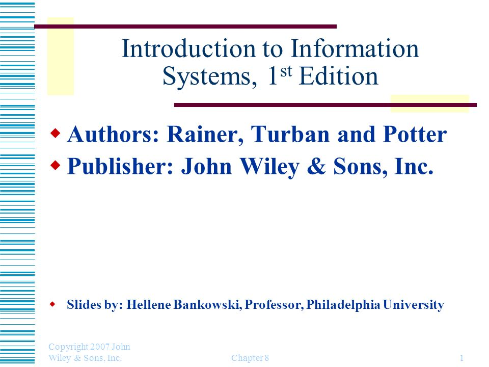 Copyright 2007 John Wiley & Sons, Inc. Chapter 81 Introduction to Information Systems, 1 st Edition Authors: Rainer, Turban and Potter Publisher: John