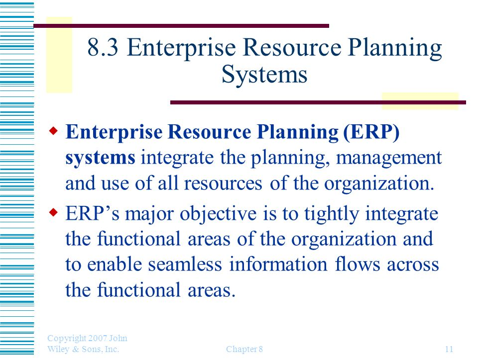 Copyright 2007 John Wiley & Sons, Inc. Chapter 811 8.3 Enterprise Resource Planning Systems Enterprise Resource Planning (ERP) systems integrate the p