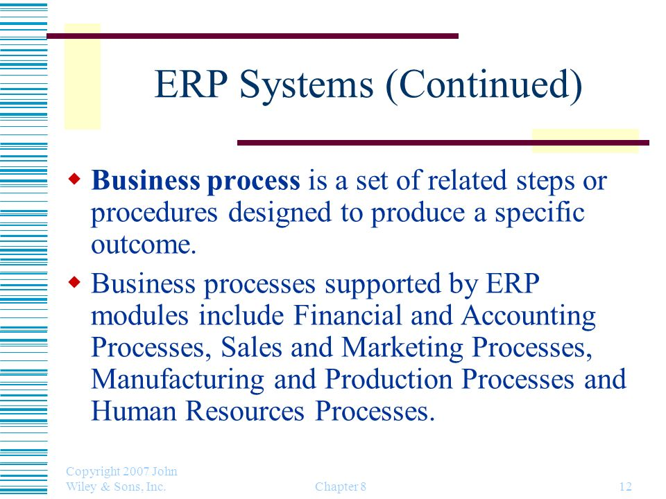 Copyright 2007 John Wiley & Sons, Inc. Chapter 812 ERP Systems (Continued) Business process is a set of related steps or procedures designed to produc