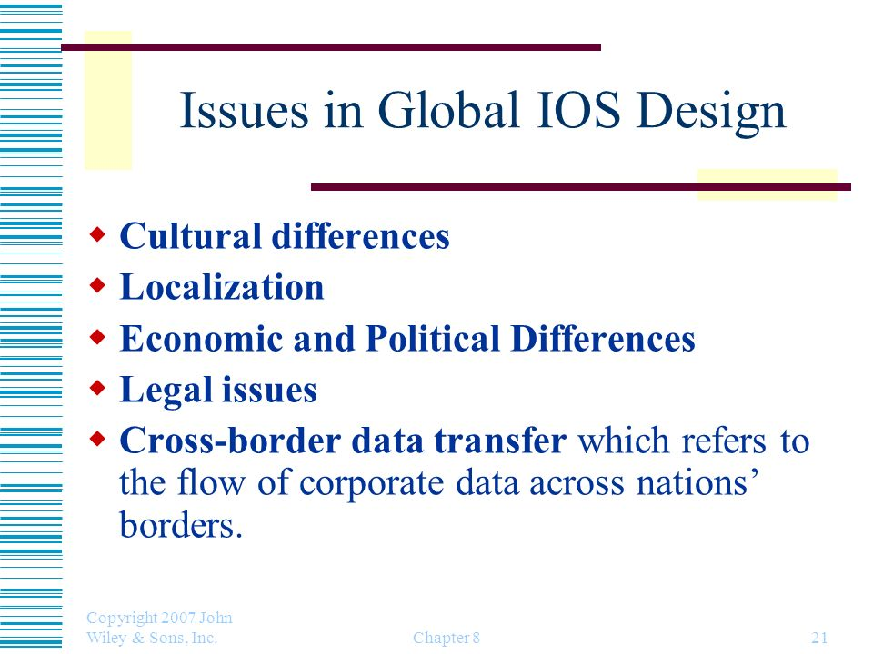 Copyright 2007 John Wiley & Sons, Inc. Chapter 821 Issues in Global IOS Design Cultural differences Localization Economic and Political Differences Le