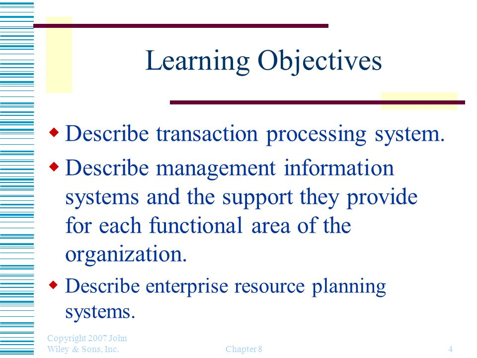 Copyright 2007 John Wiley & Sons, Inc. Chapter 84 Learning Objectives Describe transaction processing system. Describe management information systems