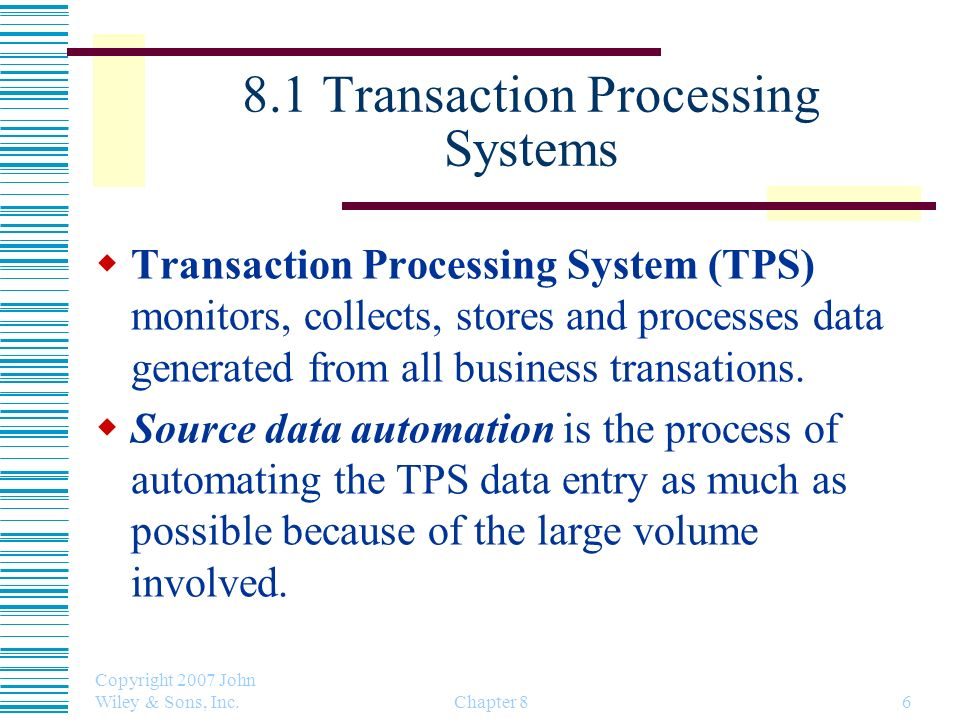 Copyright 2007 John Wiley & Sons, Inc. Chapter 86 8.1 Transaction Processing Systems Transaction Processing System (TPS) monitors, collects, stores an