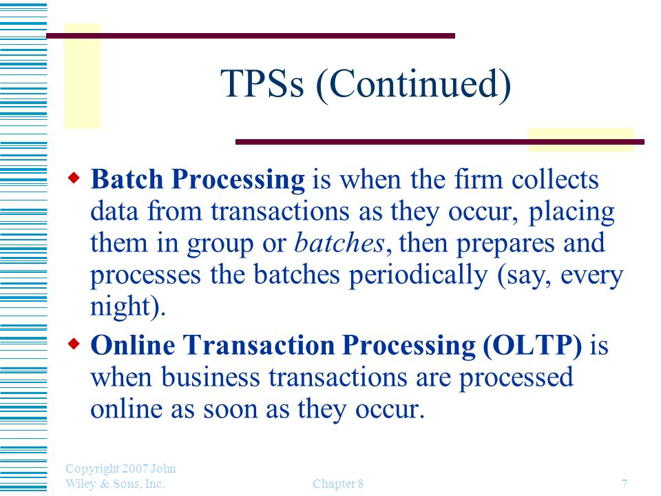 Copyright 2007 John Wiley & Sons, Inc. Chapter 87 TPSs (Continued) Batch Processing is when the firm collects data from transactions as they occur, pl