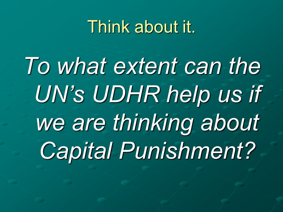 Think about it. To what extent can the UNs UDHR help us if we are thinking about Capital Punishment?