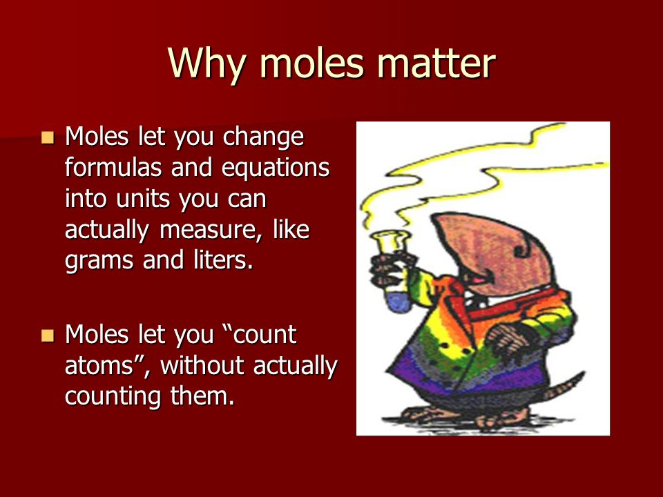 Why moles matter Moles let you change formulas and equations into units you can actually measure, like grams and liters. Moles let you change formulas