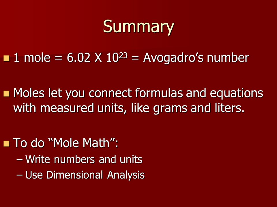 Summary 1 mole = 6.02 X 10 23 = Avogadros number 1 mole = 6.02 X 10 23 = Avogadros number Moles let you connect formulas and equations with measured u