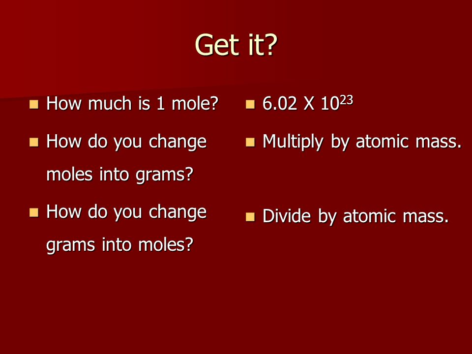 Get it? How much is 1 mole? How much is 1 mole? How do you change moles into grams? How do you change moles into grams? How do you change grams into m