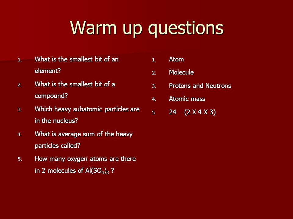 Warm up questions 1. What is the smallest bit of an element? 2. What is the smallest bit of a compound? 3. Which heavy subatomic particles are in the