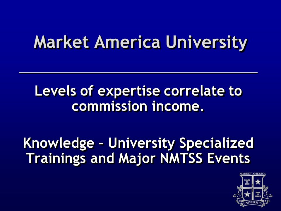 Market America University Levels of expertise correlate to commission income. Knowledge – University Specialized Trainings and Major NMTSS Events
