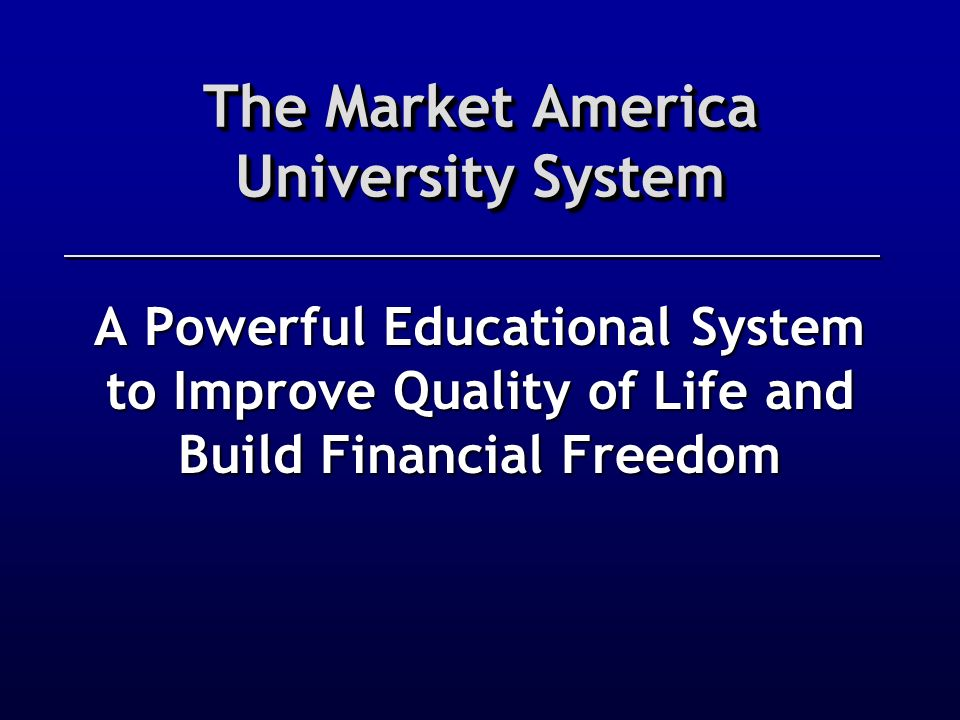 The Market America University System A Powerful Educational System to Improve Quality of Life and Build Financial Freedom