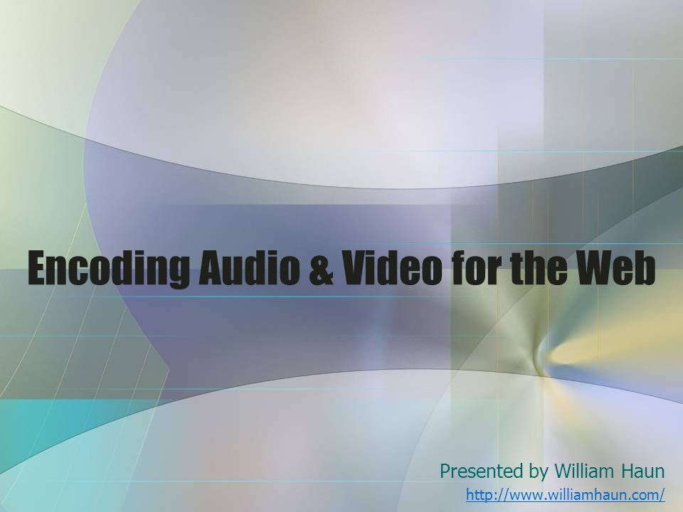 Encoding Audio & Video for the Web Presented by William Haun http://www.williamhaun.com/