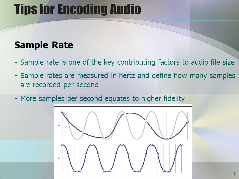 Tips for Encoding Audio Sample Rate -Sample rate is one of the key contributing factors to audio file size -Sample rates are measured in hertz and define how many samples are recorded per second -More samples per second equates to higher fidelity 11