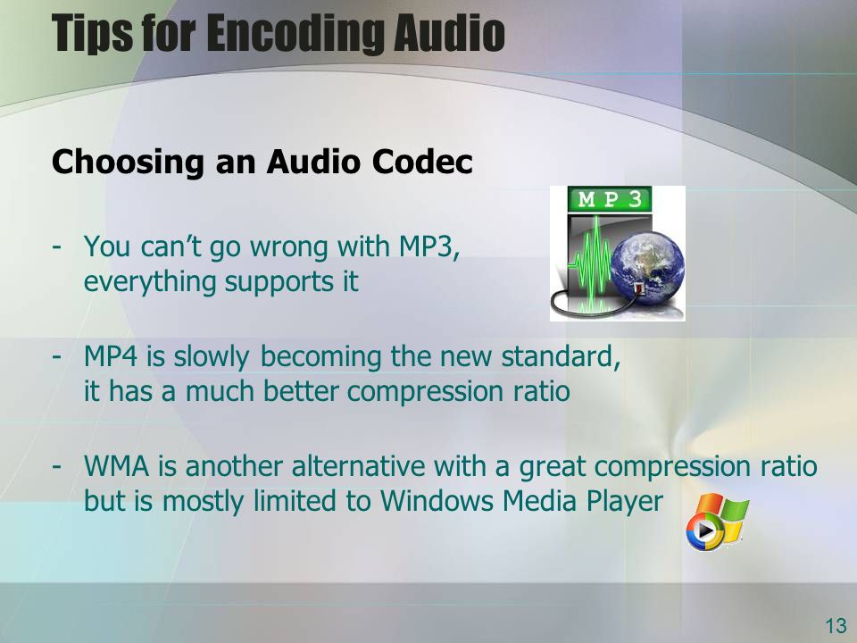 Tips for Encoding Audio Choosing an Audio Codec -You cant go wrong with MP3, everything supports it -MP4 is slowly becoming the new standard, it has a much better compression ratio -WMA is another alternative with a great compression ratio but is mostly limited to Windows Media Player 13
