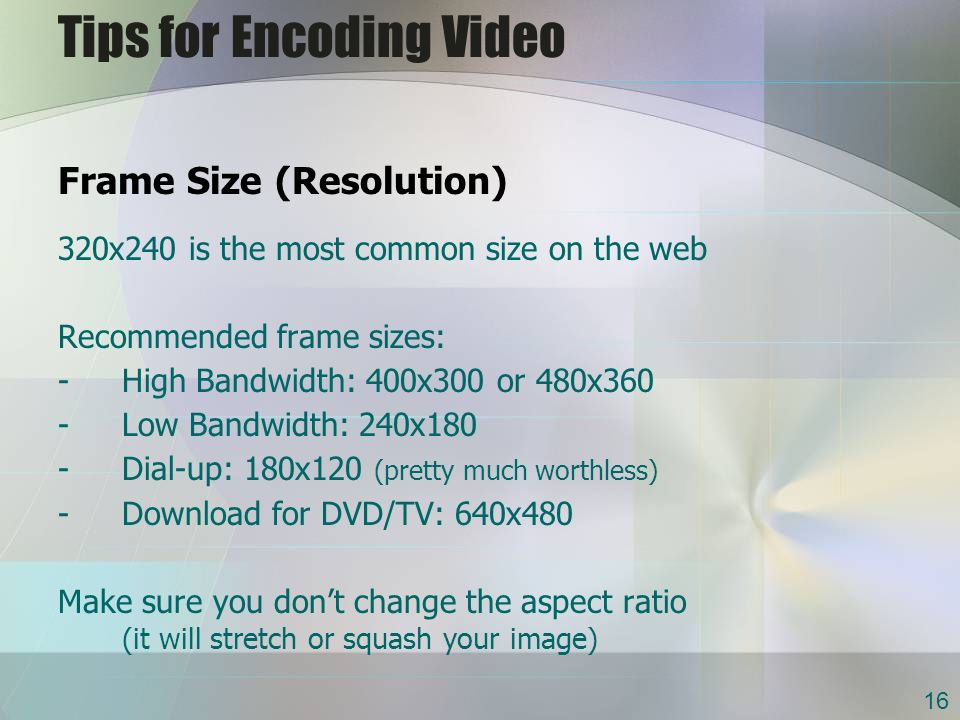 Tips for Encoding Video Frame Size (Resolution) 320x240 is the most common size on the web Recommended frame sizes: -High Bandwidth: 400x300 or 480x360 -Low Bandwidth: 240x180 -Dial-up: 180x120 (pretty much worthless) -Download for DVD/TV: 640x480 Make sure you dont change the aspect ratio (it will stretch or squash your image) 16