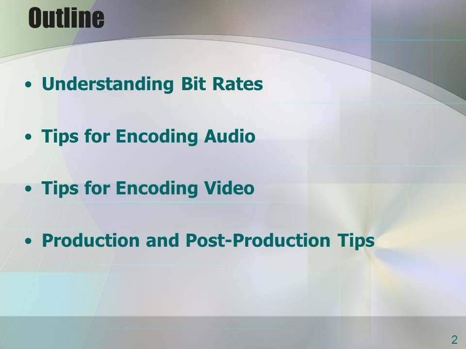 Outline Understanding Bit Rates Tips for Encoding Audio Tips for Encoding Video Production and Post-Production Tips 2